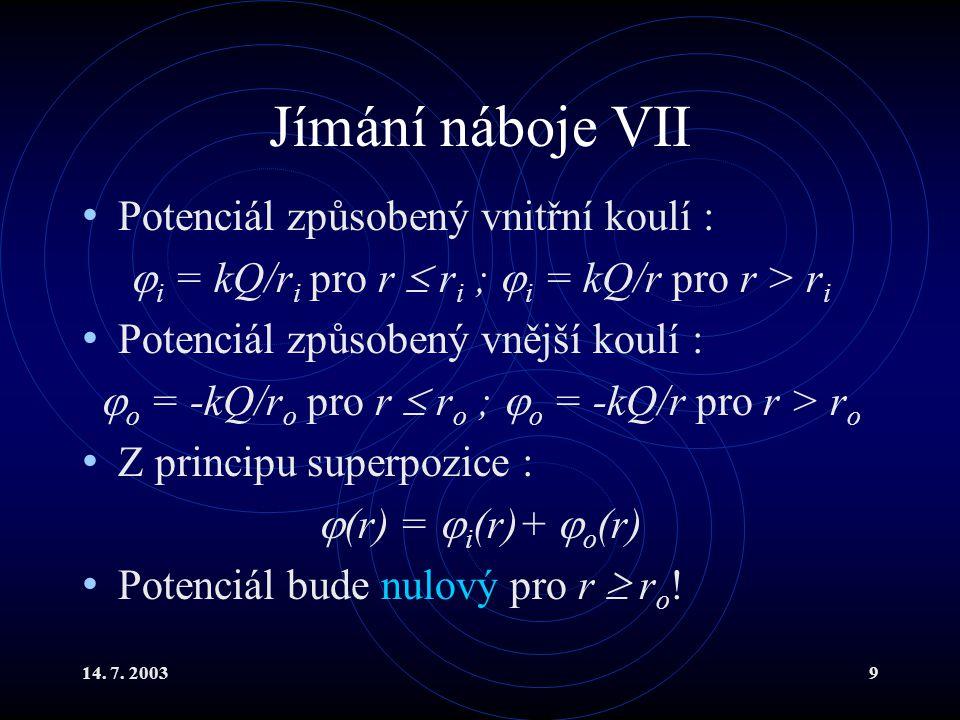 14. 7. 20039 Jímání náboje VII Potenciál způsobený vnitřní koulí :  i = kQ/r i pro r  r i ;  i = kQ/r pro r > r i Potenciál způsobený vnější koulí
