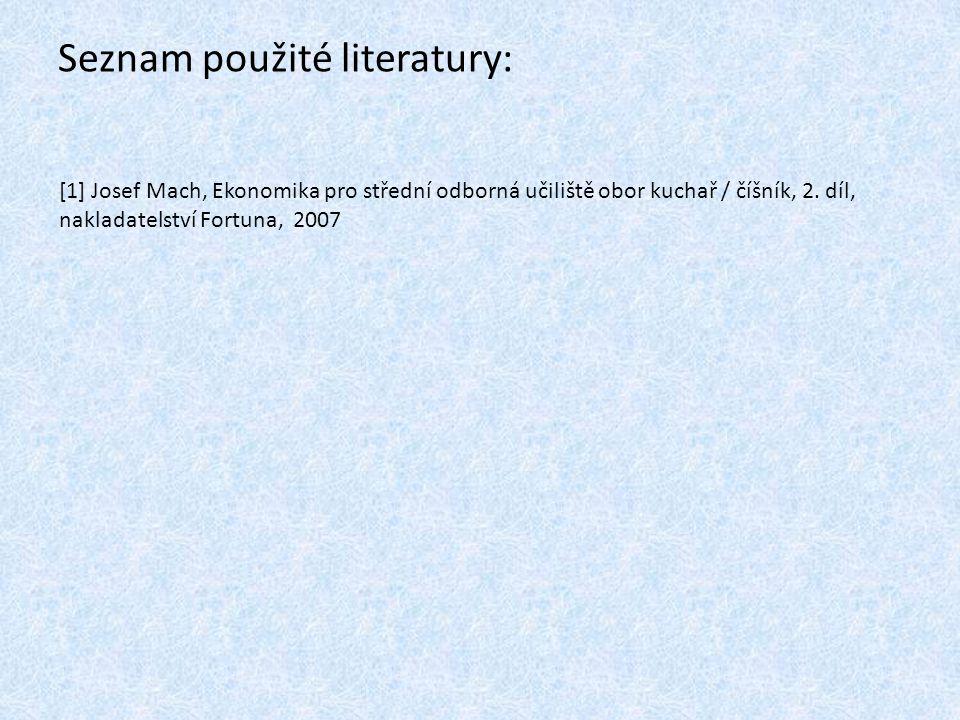 Seznam použité literatury: [1] Josef Mach, Ekonomika pro střední odborná učiliště obor kuchař / číšník, 2. díl, nakladatelství Fortuna, 2007