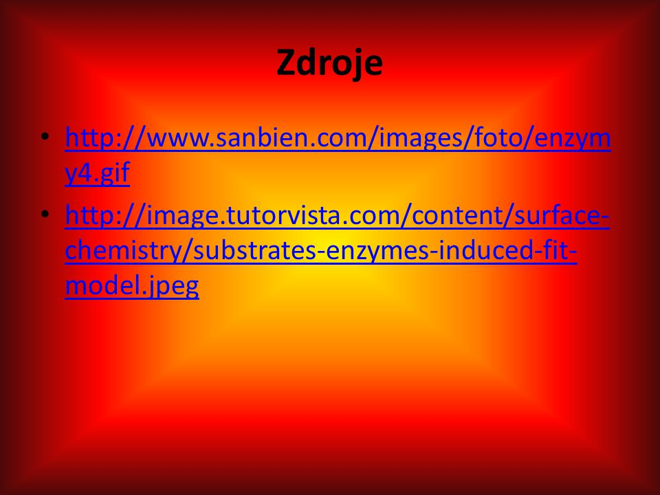 Zdroje http://www.sanbien.com/images/foto/enzym y4.gif http://www.sanbien.com/images/foto/enzym y4.gif http://image.tutorvista.com/content/surface- chemistry/substrates-enzymes-induced-fit- model.jpeg http://image.tutorvista.com/content/surface- chemistry/substrates-enzymes-induced-fit- model.jpeg