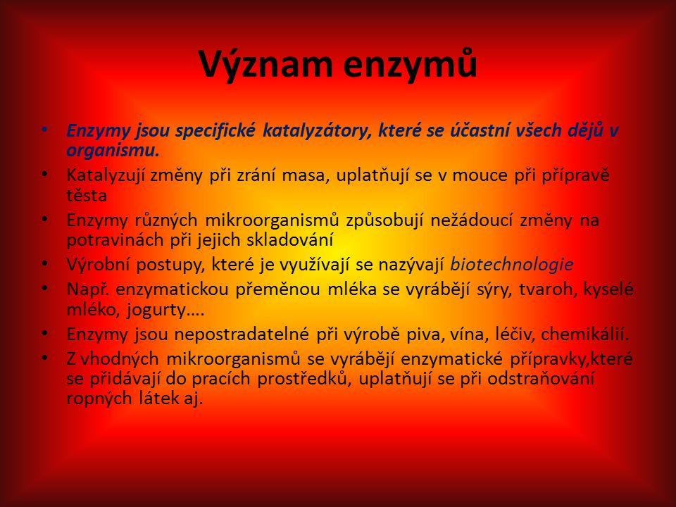 Význam enzymů Enzymy jsou specifické katalyzátory, které se účastní všech dějů v organismu. Katalyzují změny při zrání masa, uplatňují se v mouce při
