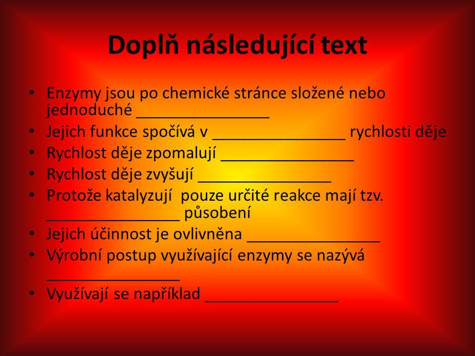 Doplň následující text Enzymy jsou po chemické stránce složené nebo jednoduché _______________ Jejich funkce spočívá v _______________ rychlosti děje Rychlost děje zpomalují _______________ Rychlost děje zvyšují _______________ Protože katalyzují pouze určité reakce mají tzv.