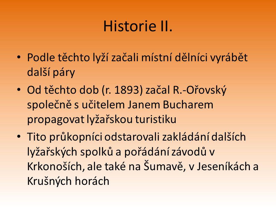 Historie II. Podle těchto lyží začali místní dělníci vyrábět další páry Od těchto dob (r. 1893) začal R.-Ořovský společně s učitelem Janem Bucharem pr