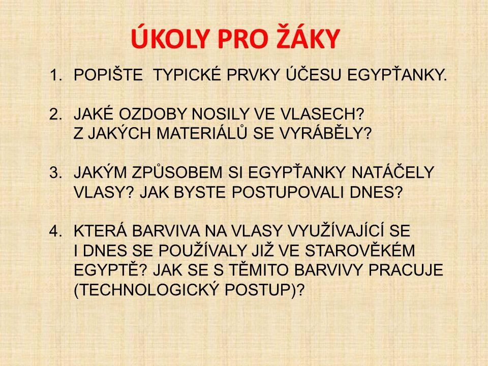 ÚKOLY PRO ŽÁKY 1.POPIŠTE TYPICKÉ PRVKY ÚČESU EGYPŤANKY. 2.JAKÉ OZDOBY NOSILY VE VLASECH? Z JAKÝCH MATERIÁLŮ SE VYRÁBĚLY? 3.JAKÝM ZPŮSOBEM SI EGYPŤANKY