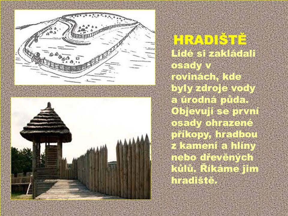 HRADIŠTĚ Lidé si zakládali osady v rovinách, kde byly zdroje vody a úrodná půda. Objevují se první osady ohrazené příkopy, hradbou z kamení a hlíny ne