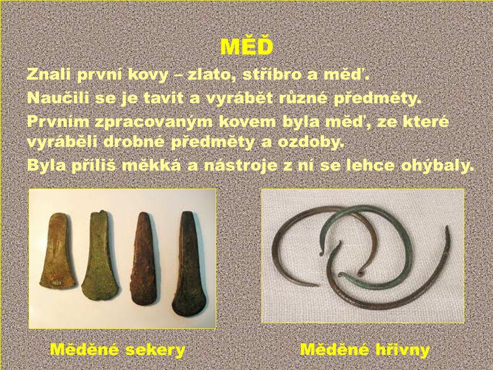MĚĎ Znali první kovy – zlato, stříbro a měď. Naučili se je tavit a vyrábět různé předměty. Prvním zpracovaným kovem byla měď, ze které vyráběli drobné