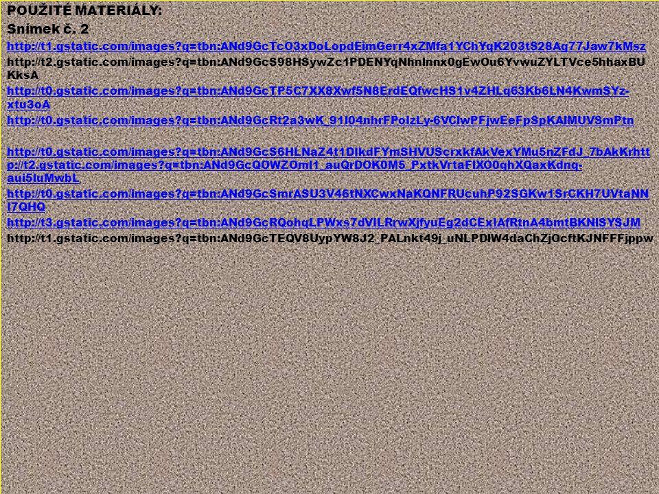 POUŽITÉ MATERIÁLY: Snímek č. 2 http://t1.gstatic.com/images?q=tbn:ANd9GcTcO3xDoLopdEimGerr4xZMfa1YChYqK203tS28Ag77Jaw7kMsz http://t2.gstatic.com/image