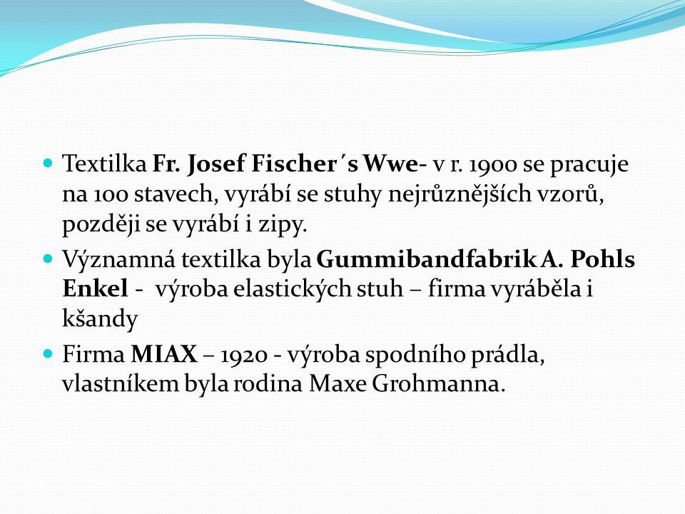 Textilka Fr. Josef Fischer´s Wwe- v r. 1900 se pracuje na 100 stavech, vyrábí se stuhy nejrůznějších vzorů, později se vyrábí i zipy. Významná textilk