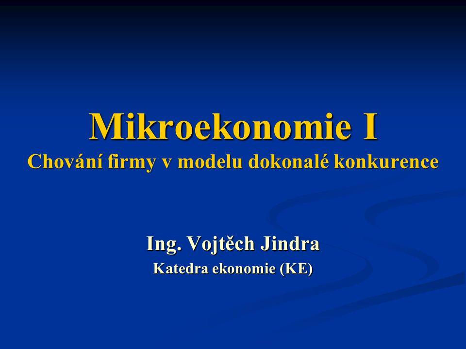 Mikroekonomie I Chování firmy v modelu dokonalé konkurence Ing. Vojtěch Jindra Katedra ekonomie (KE)