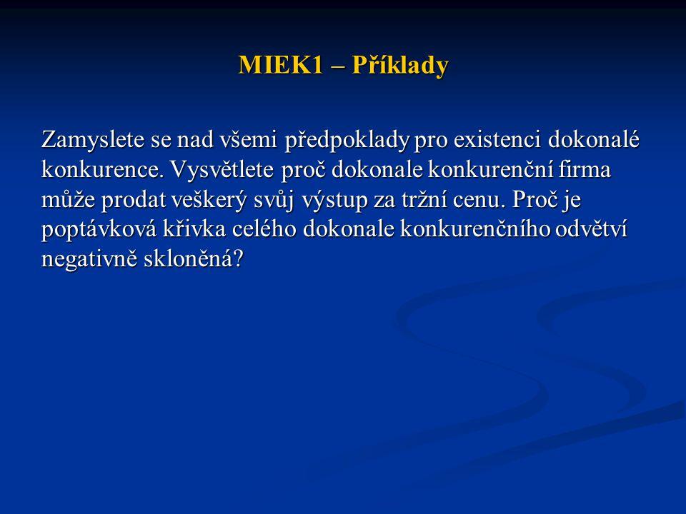 MIEK1 – Příklady Zamyslete se nad všemi předpoklady pro existenci dokonalé konkurence. Vysvětlete proč dokonale konkurenční firma může prodat veškerý