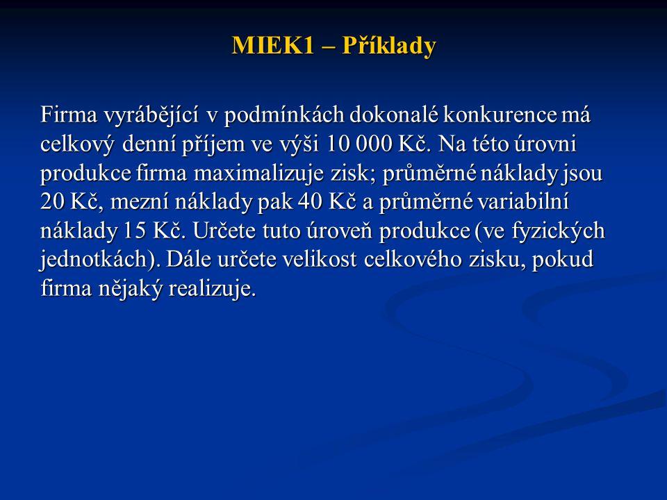 MIEK1 – Příklady Firma vyrábějící v podmínkách dokonalé konkurence má celkový denní příjem ve výši 10 000 Kč. Na této úrovni produkce firma maximalizu