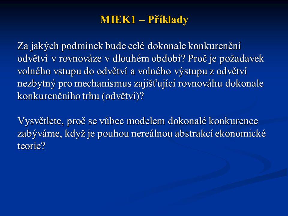 MIEK1 – Příklady Za jakých podmínek bude celé dokonale konkurenční odvětví v rovnováze v dlouhém období? Proč je požadavek volného vstupu do odvětví a