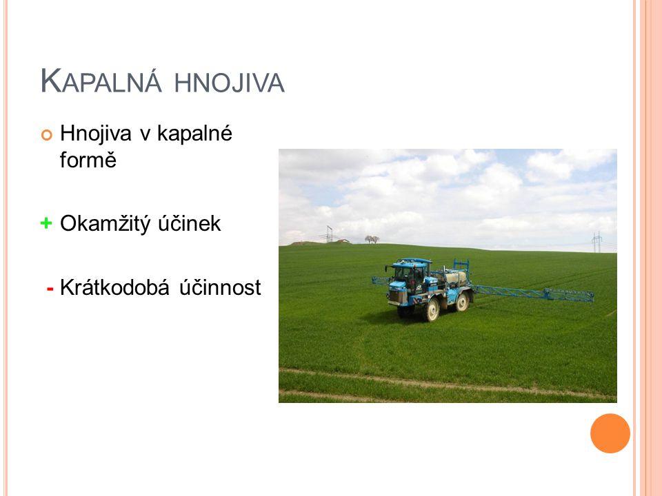 K APALNÁ HNOJIVA Hnojiva v kapalné formě +Okamžitý účinek -Krátkodobá účinnost