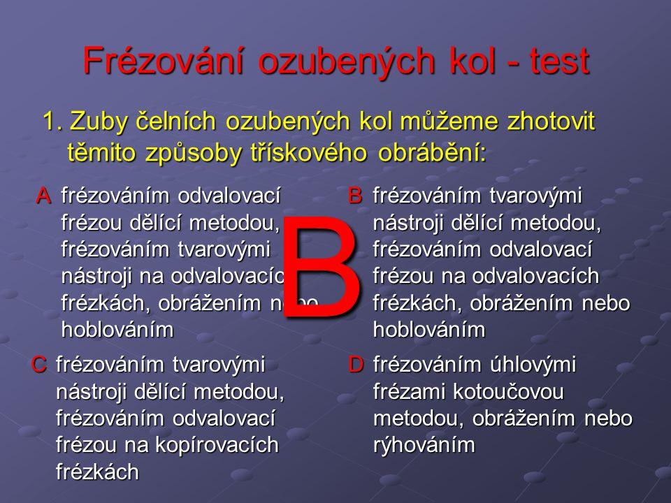 A frézováním odvalovací frézou dělící metodou, frézováním tvarovými nástroji na odvalovacích frézkách, obrážením nebo hoblováním B frézováním tvarovým