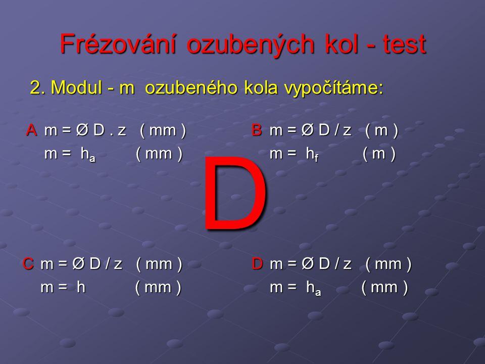Frézování ozubených kol - test A m = Ø D. z ( mm ) m = h a ( mm ) B m = Ø D / z ( m ) m = h f ( m ) C m = Ø D / z ( mm ) m = h ( mm ) D m = Ø D / z (