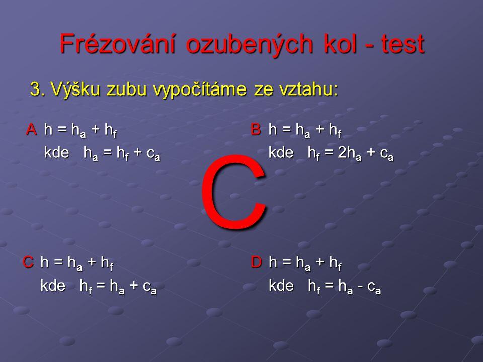 Frézování ozubených kol - test A h = h a + h f kde h a = h f + c a B h = h a + h f kde h f = 2h a + c a C h = h a + h f kde h f = h a + c a D h = h a