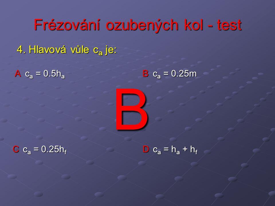 Frézování ozubených kol - test A c a = 0.5h a B c a = 0.25m C c a = 0.25h f D c a = h a + h f 4. Hlavová vůle c a je: B