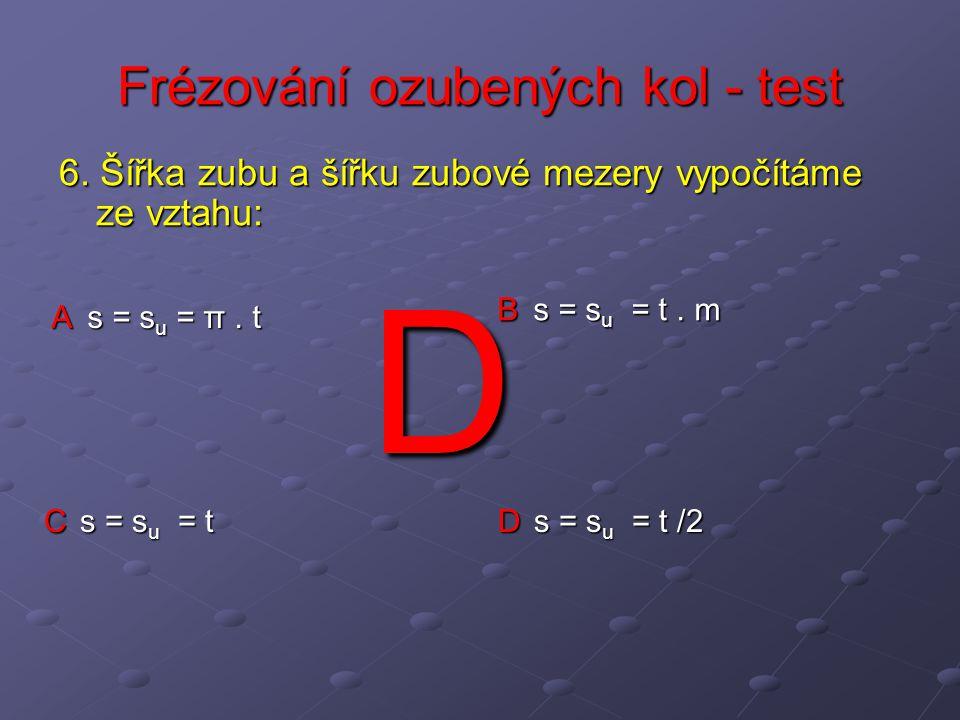 Frézování ozubených kol - test A s = s u = π. t B s = s u = t. m C s = s u = t D s = s u = t /2 6. Šířka zubu a šířku zubové mezery vypočítáme ze vzta