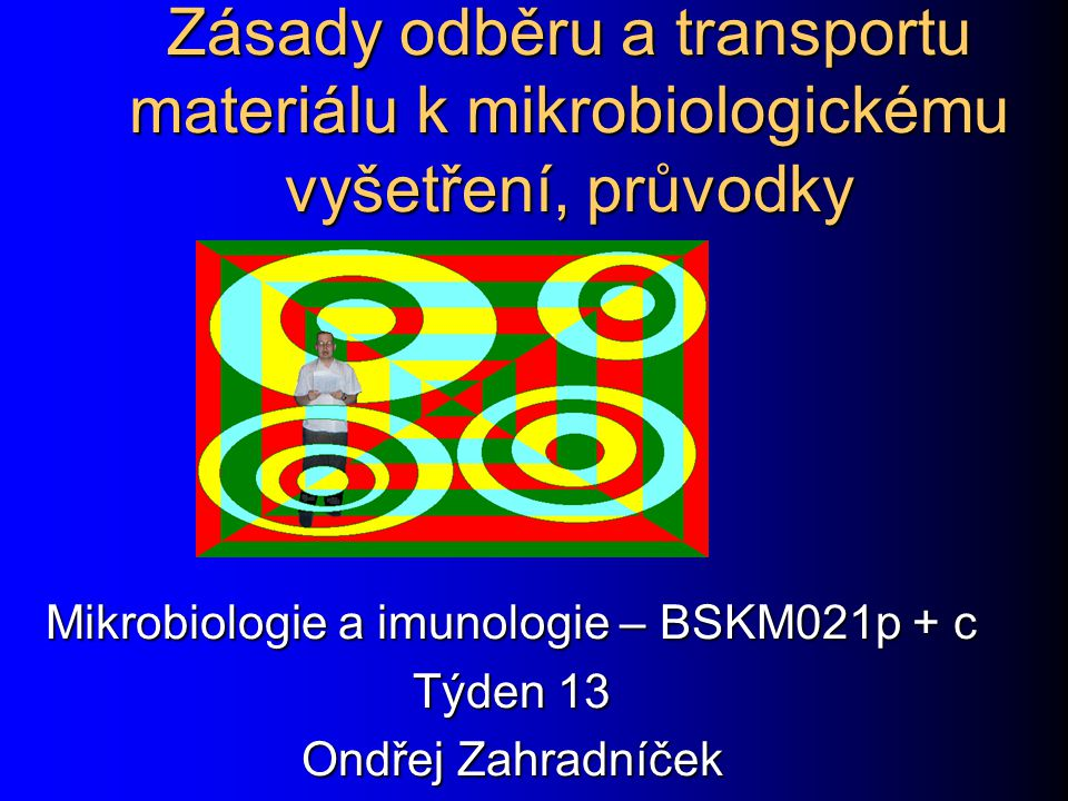 Zásady odběru a transportu materiálu k mikrobiologickému vyšetření, průvodky Mikrobiologie a imunologie – BSKM021p + c Týden 13 Ondřej Zahradníček