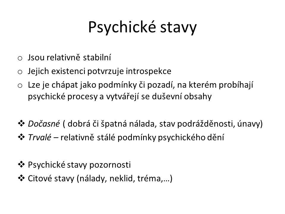Psychické stavy o Jsou relativně stabilní o Jejich existenci potvrzuje introspekce o Lze je chápat jako podmínky či pozadí, na kterém probíhají psychické procesy a vytvářejí se duševní obsahy  Dočasné ( dobrá či špatná nálada, stav podrážděnosti, únavy)  Trvalé – relativně stálé podmínky psychického dění  Psychické stavy pozornosti  Citové stavy (nálady, neklid, tréma,…)