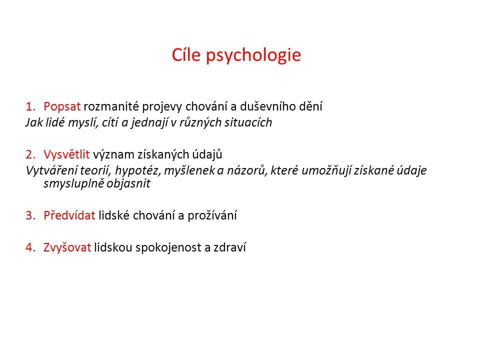 Cíle psychologie 1.Popsat rozmanité projevy chování a duševního dění Jak lidé myslí, cítí a jednají v různých situacích 2.Vysvětlit význam získaných údajů Vytváření teorií, hypotéz, myšlenek a názorů, které umožňují získané údaje smysluplně objasnit 3.Předvídat lidské chování a prožívání 4.Zvyšovat lidskou spokojenost a zdraví