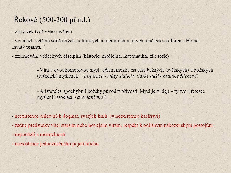 """Řekové (500-200 př.n.l.) - zlatý věk tvořivého myšlení - vynalezli většinu současných politických a literárních a jiných uměleckých forem (Homér – """"svatý pramen ) - zformování vědeckých disciplín (historie, medicína, matematika, filosofie) - neexistence církevních dogmat, svatých knih (= neexistence kacířství) - žádné předsudky vůči starším nebo novějším vírám, respekt k odlišným náboženským postojům - nepočítali s neomylností - neexistence jednoznačného pojetí hříchu - Víra v dvoukomorovou mysl: dělení mozku na část běžných (světských) a božských (tvůrčích) myšlenek (inspirace - múzy sídlící v lidské duši - hranice šílenství) - Aristoteles zpochybnil božský původ tvořivosti."""