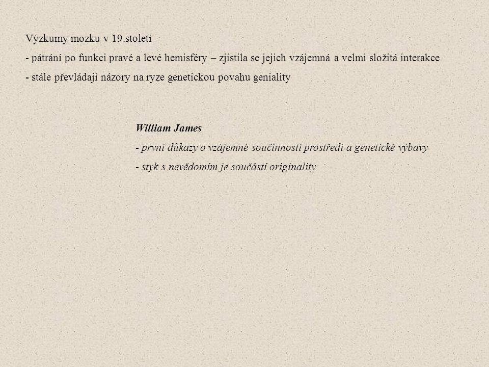 Výzkumy mozku v 19.století - pátrání po funkci pravé a levé hemisféry – zjistila se jejich vzájemná a velmi složitá interakce - stále převládají názory na ryze genetickou povahu geniality William James - první důkazy o vzájemné součinnosti prostředí a genetické výbavy - styk s nevědomím je součástí originality