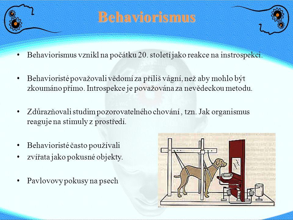 Behaviorismus Behaviorismus vznikl na počátku 20. století jako reakce na instrospekci. Behavioristé považovali vědomí za příliš vágní, než aby mohlo b