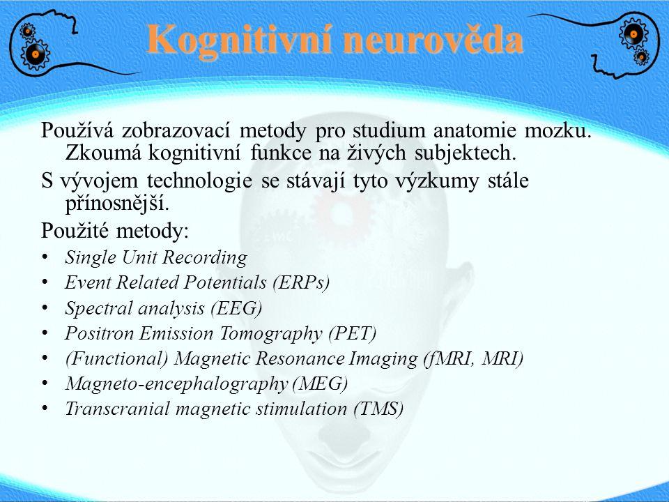 Kognitivní neurověda Používá zobrazovací metody pro studium anatomie mozku. Zkoumá kognitivní funkce na živých subjektech. S vývojem technologie se st