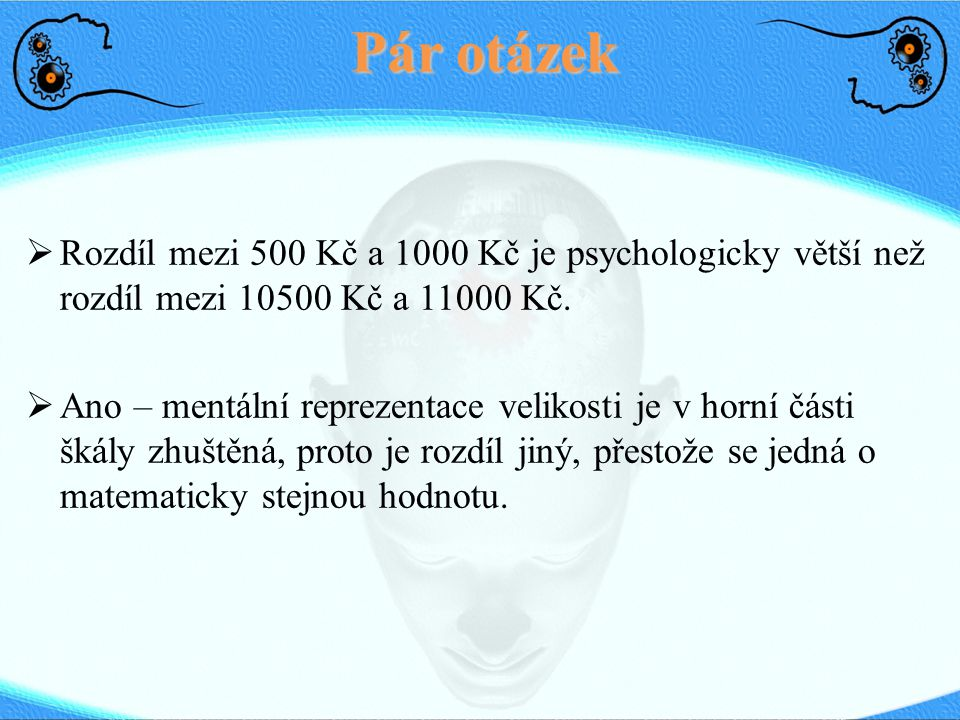 Pár otázek  Rozdíl mezi 500 Kč a 1000 Kč je psychologicky větší než rozdíl mezi 10500 Kč a 11000 Kč.  Ano – mentální reprezentace velikosti je v hor