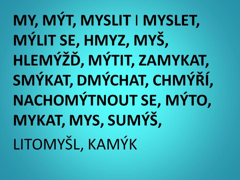 MY, MÝT, MYSLIT I MYSLET, MÝLIT SE, HMYZ, MYŠ, HLEMÝŽĎ, MÝTIT, ZAMYKAT, SMÝKAT, DMÝCHAT, CHMÝŘÍ, NACHOMÝTNOUT SE, MÝTO, MYKAT, MYS, SUMÝŠ, LITOMYŠL, K