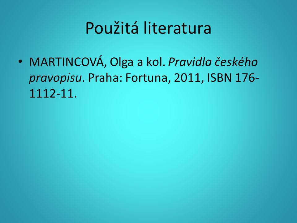 Použitá literatura MARTINCOVÁ, Olga a kol. Pravidla českého pravopisu. Praha: Fortuna, 2011, ISBN 176- 1112-11.