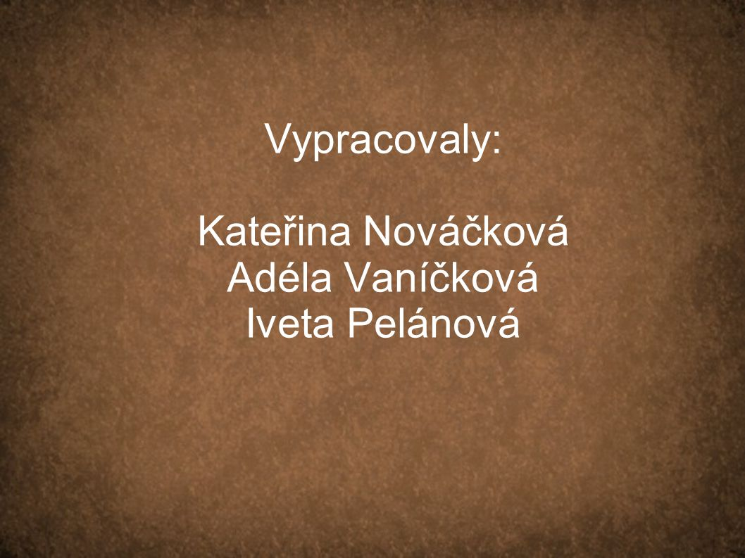 Vypracovaly: Kateřina Nováčková Adéla Vaníčková Iveta Pelánová
