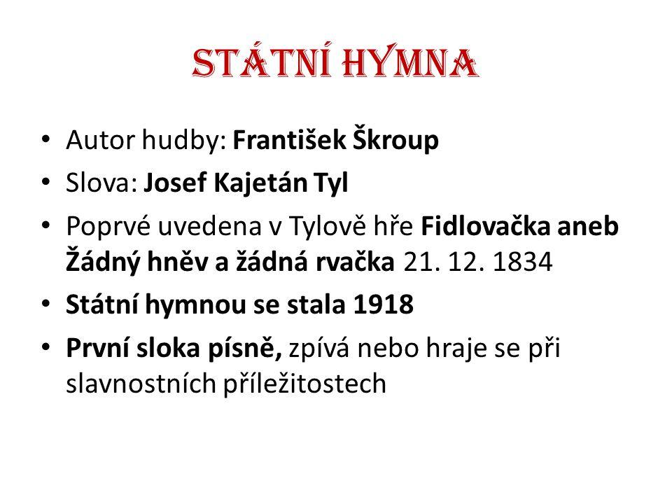 Státní hymna Autor hudby: František Škroup Slova: Josef Kajetán Tyl Poprvé uvedena v Tylově hře Fidlovačka aneb Žádný hněv a žádná rvačka 21. 12. 1834