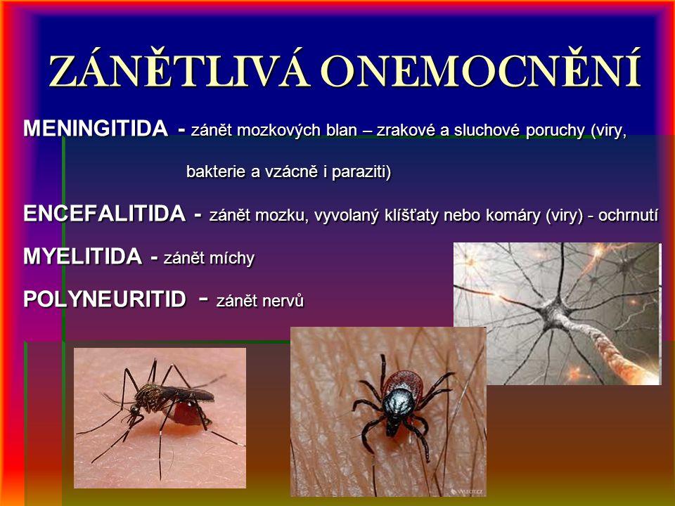 ZÁN Ě TLIVÁ ONEMOCN Ě NÍ MENINGITIDA - zánět mozkových blan – zrakové a sluchové poruchy (viry, bakterie a vzácně i paraziti) bakterie a vzácně i paraziti) ENCEFALITIDA - zánět mozku, vyvolaný klíšťaty nebo komáry (viry) - ochrnutí MYELITIDA - zánět míchy POLYNEURITID - zánět nervů