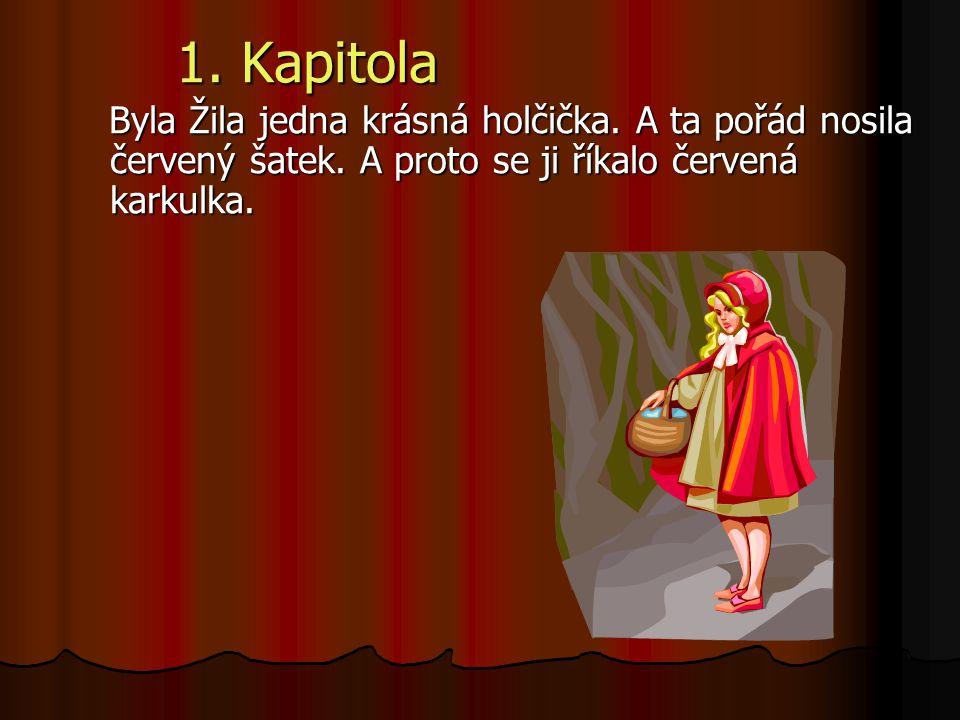 1. Kapitola Byla Žila jedna krásná holčička. A ta pořád nosila červený šatek. A proto se ji říkalo červená karkulka. Byla Žila jedna krásná holčička.