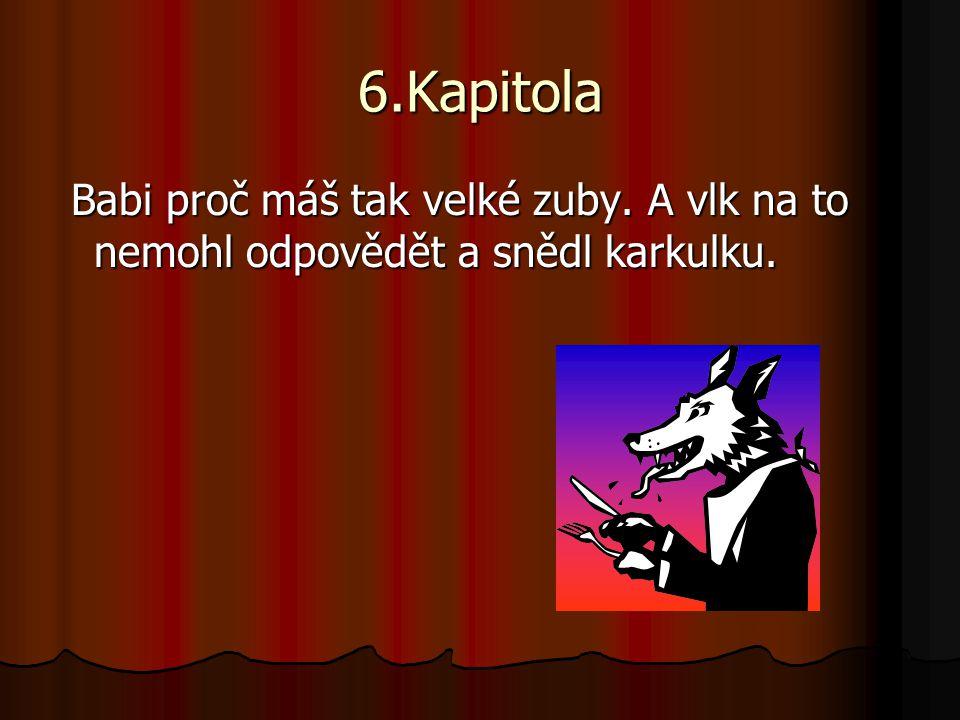 6.Kapitola Babi proč máš tak velké zuby. A vlk na to nemohl odpovědět a snědl karkulku. Babi proč máš tak velké zuby. A vlk na to nemohl odpovědět a s