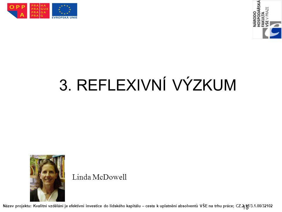 15 3. REFLEXIVNÍ VÝZKUM Linda McDowell Název projektu: Kvalitní vzdělání je efektivní investice do lidského kapitálu – cesta k uplatnění absolventů VŠ