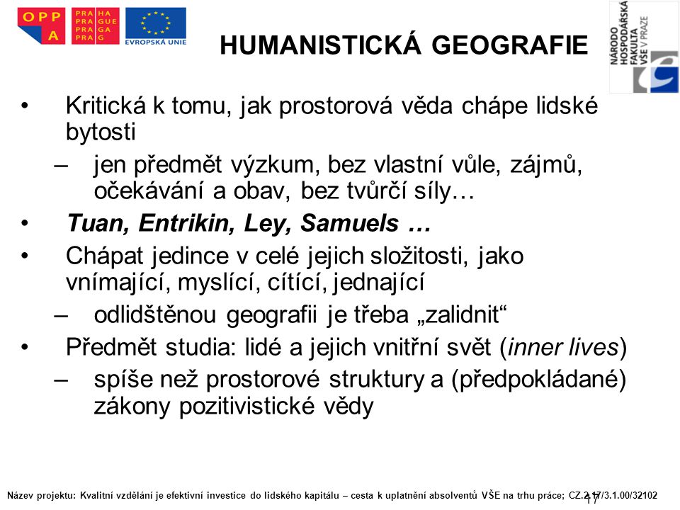 17 HUMANISTICKÁ GEOGRAFIE Kritická k tomu, jak prostorová věda chápe lidské bytosti –jen předmět výzkum, bez vlastní vůle, zájmů, očekávání a obav, be