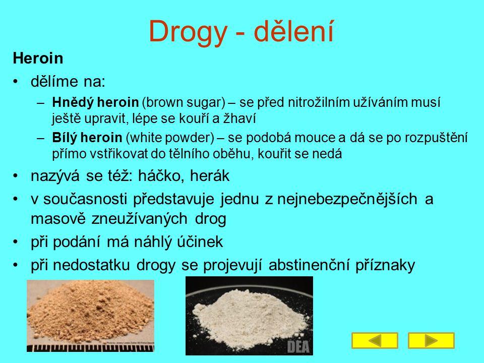 Drogy - dělení Heroin dělíme na: –Hnědý heroin (brown sugar) – se před nitrožilním užíváním musí ještě upravit, lépe se kouří a žhaví –Bílý heroin (wh