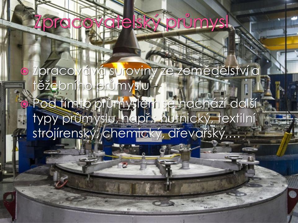  Zpracovává suroviny ze zemědělství a těžebního průmyslu  Pod tímto průmyslem se nachází další typy průmyslu, např.: hutnický, textilní strojírenský