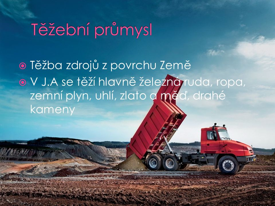  Těžba zdrojů z povrchu Země  V J.A se těží hlavně železná ruda, ropa, zemní plyn, uhlí, zlato a měď, drahé kameny