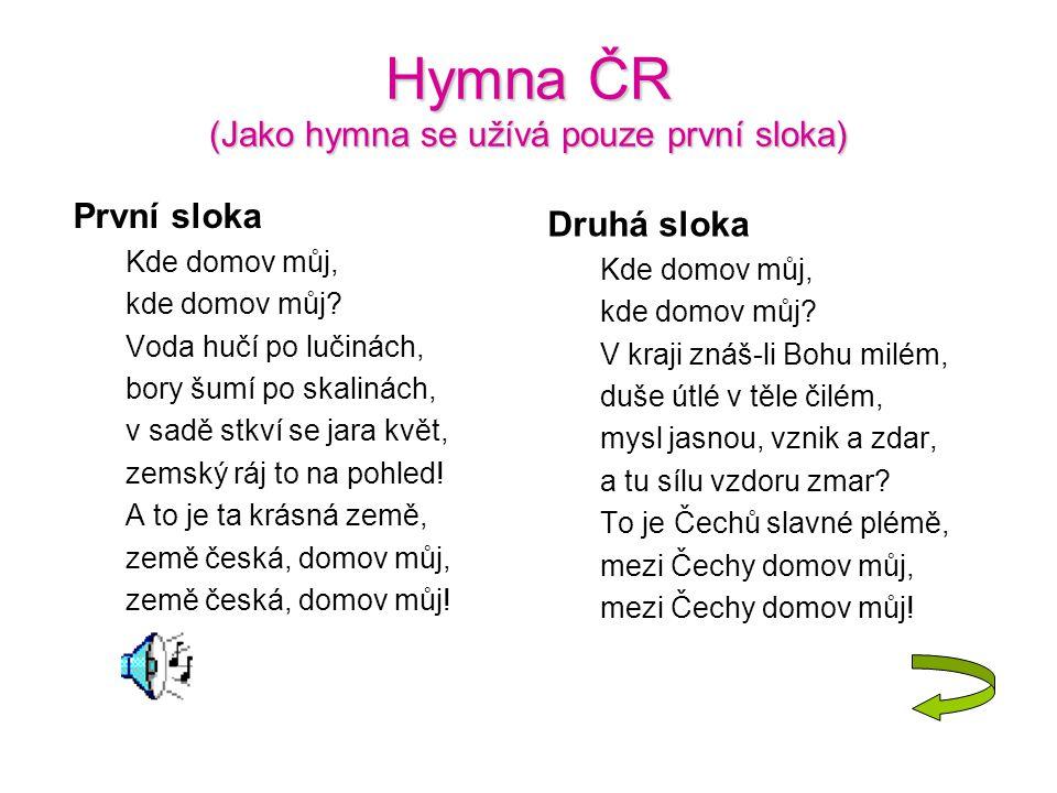 Hymna ČR (Jako hymna se užívá pouze první sloka) První sloka Kde domov můj, kde domov můj? Voda hučí po lučinách, bory šumí po skalinách, v sadě stkví