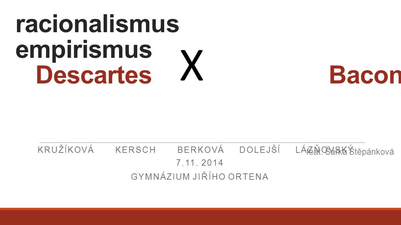 racionalismus empirismus Descartes Bacon KRUŽÍKOVÁ KERSCH BERKOVÁ DOLEJŠÍ LÁZŇOVSKÝ 7.11. 2014 GYMNÁZIUM JIŘÍHO ORTENA X feat. Šárka Štěpánková