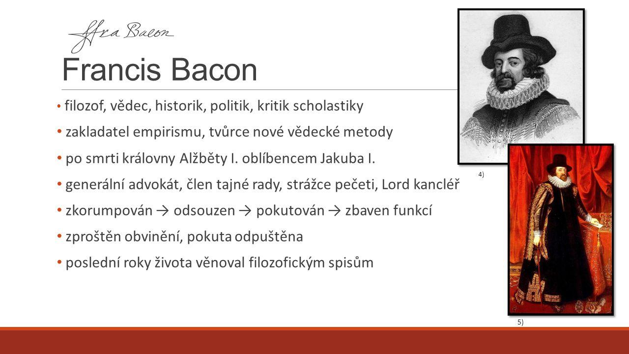 Francis Bacon filozof, vědec, historik, politik, kritik scholastiky zakladatel empirismu, tvůrce nové vědecké metody po smrti královny Alžběty I. oblí