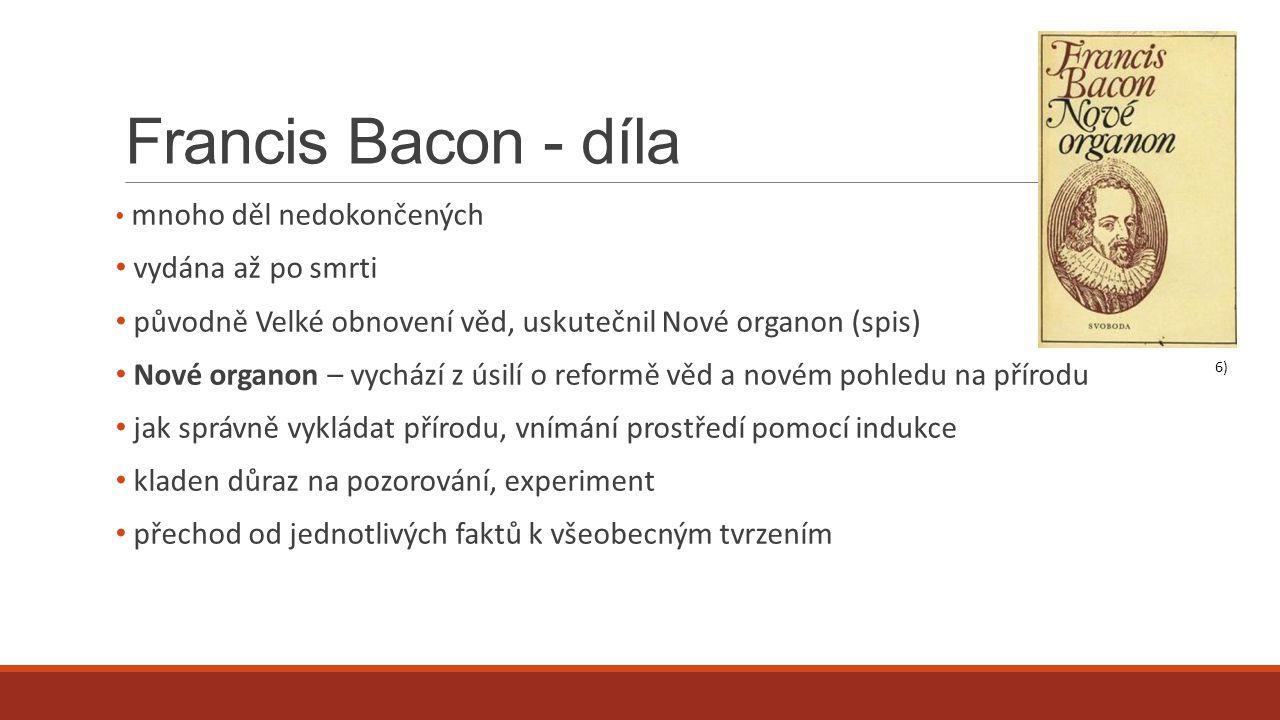 Francis Bacon - díla mnoho děl nedokončených vydána až po smrti původně Velké obnovení věd, uskutečnil Nové organon (spis) Nové organon – vychází z úsilí o reformě věd a novém pohledu na přírodu jak správně vykládat přírodu, vnímání prostředí pomocí indukce kladen důraz na pozorování, experiment přechod od jednotlivých faktů k všeobecným tvrzením 6)