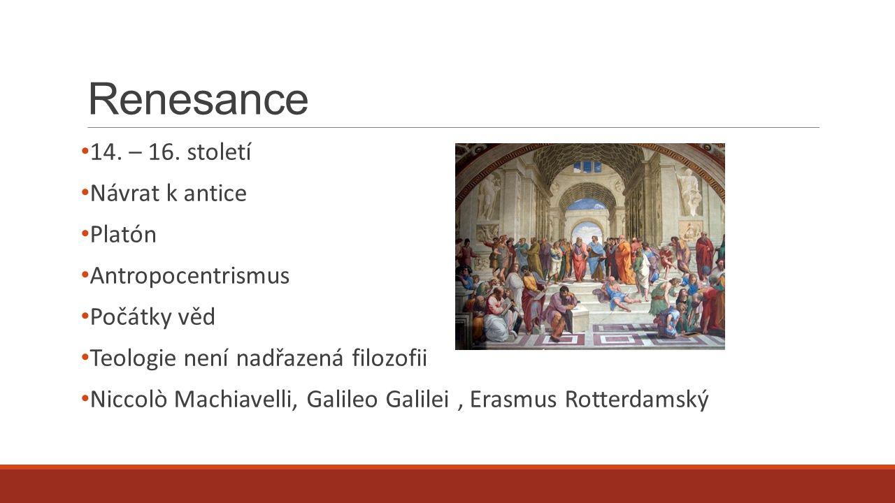 Renesance 14. – 16. století Návrat k antice Platón Antropocentrismus Počátky věd Teologie není nadřazená filozofii Niccolò Machiavelli, Galileo Galile
