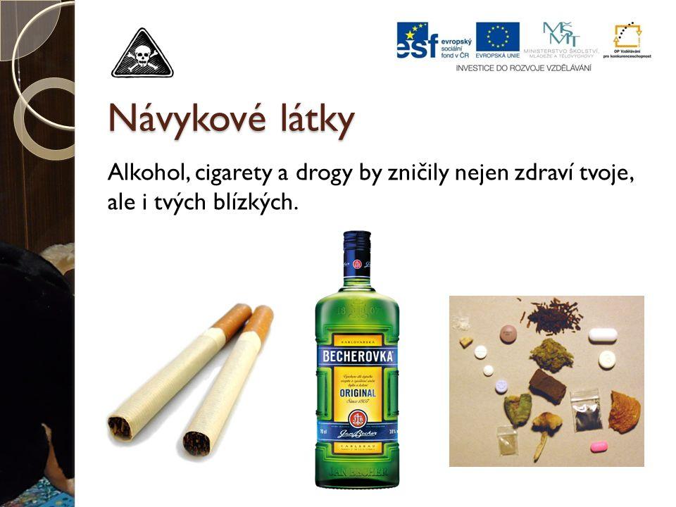Návykové látky Alkohol, cigarety a drogy by zničily nejen zdraví tvoje, ale i tvých blízkých.