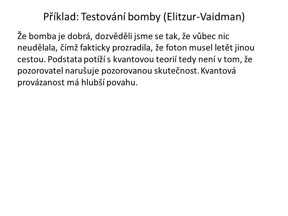 Příklad: Testování bomby (Elitzur-Vaidman) Že bomba je dobrá, dozvěděli jsme se tak, že vůbec nic neudělala, čímž fakticky prozradila, že foton musel letět jinou cestou.