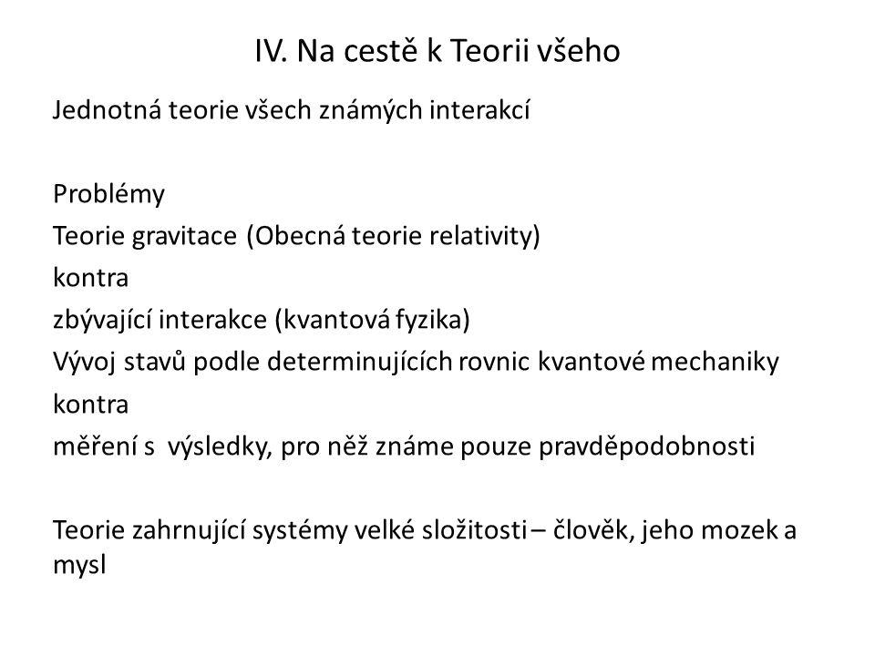 IV. Na cestě k Teorii všeho Jednotná teorie všech známých interakcí Problémy Teorie gravitace (Obecná teorie relativity) kontra zbývající interakce (k