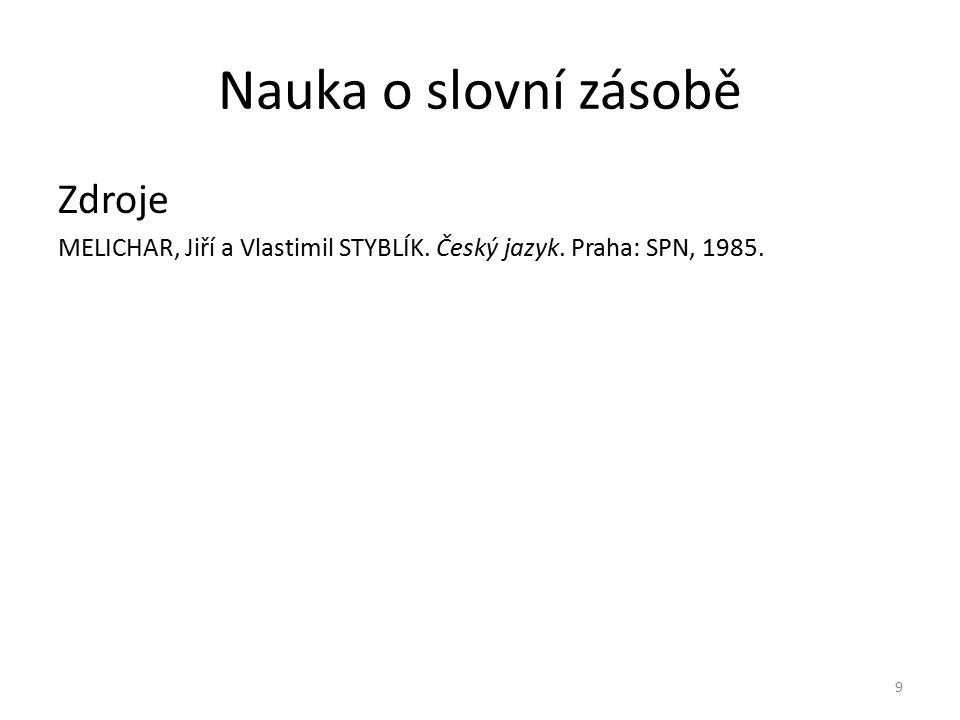 Nauka o slovní zásobě Zdroje MELICHAR, Jiří a Vlastimil STYBLÍK. Český jazyk. Praha: SPN, 1985. 9